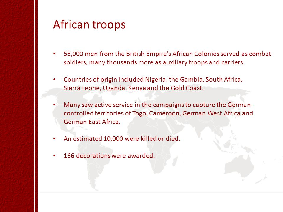 African troops 55,000 men from the British Empire's African Colonies served as combat soldiers, many thousands more as auxiliary troops and carriers.