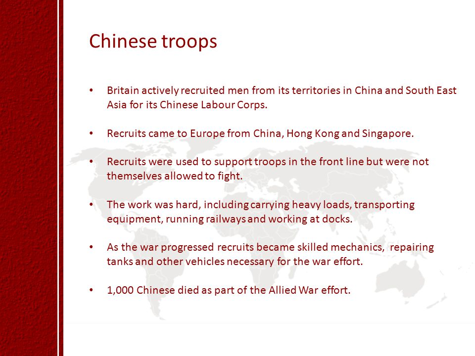 Chinese troops Britain actively recruited men from its territories in China and South East Asia for its Chinese Labour Corps.