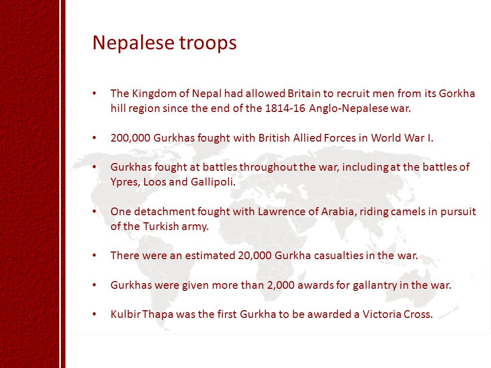 Nepalese troops The Kingdom of Nepal had allowed Britain to recruit men from its Gorkha hill region since the end of the 1814-16 Anglo-Nepalese war.