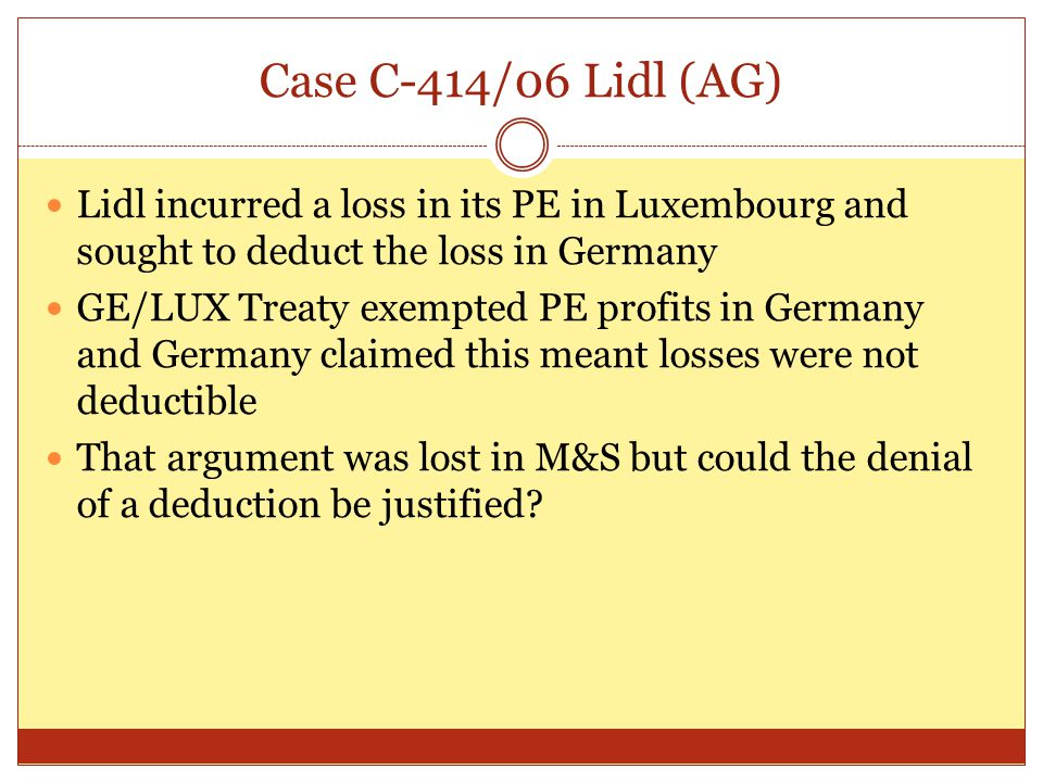 Case C-414/06 Lidl (AG) Lidl incurred a loss in its PE in Luxembourg and sought to deduct the loss in Germany.
