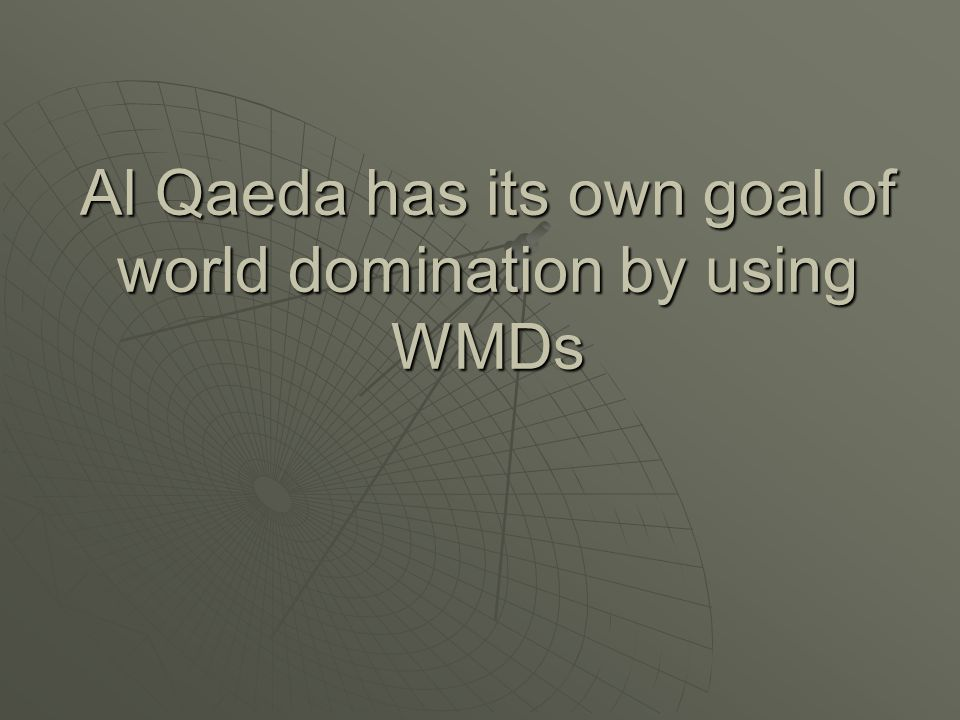Al Qaeda has its own goal of world domination by using WMDs