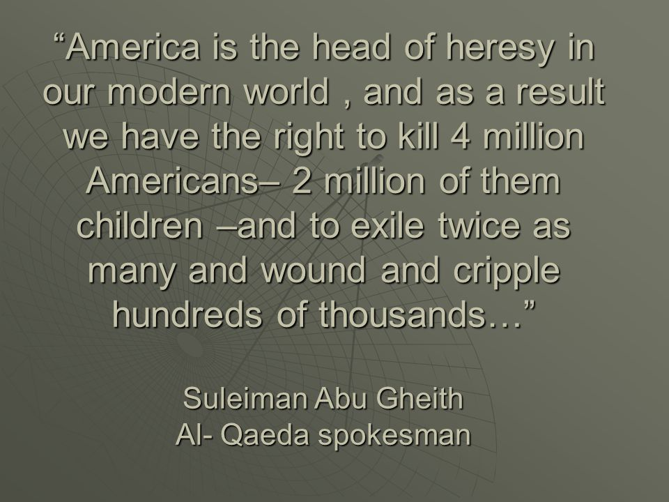 America is the head of heresy in our modern world , and as a result we have the right to kill 4 million Americans– 2 million of them children –and to exile twice as many and wound and cripple hundreds of thousands… Suleiman Abu Gheith Al- Qaeda spokesman