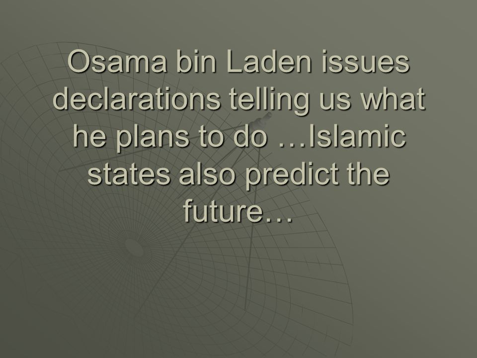 Osama bin Laden issues declarations telling us what he plans to do …Islamic states also predict the future…