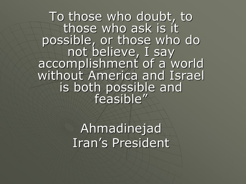 To those who doubt, to those who ask is it possible, or those who do not believe, I say accomplishment of a world without America and Israel is both possible and feasible