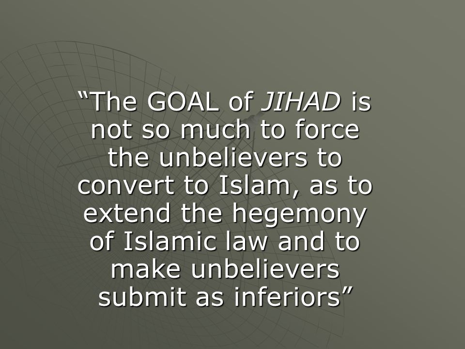 The GOAL of JIHAD is not so much to force the unbelievers to convert to Islam, as to extend the hegemony of Islamic law and to make unbelievers submit as inferiors