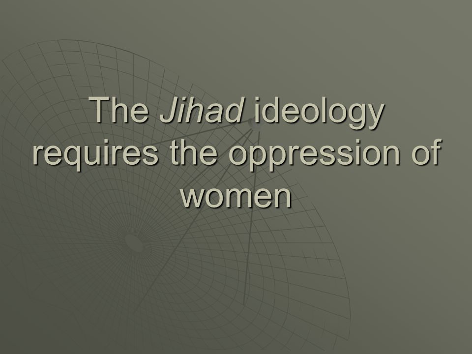 The Jihad ideology requires the oppression of women