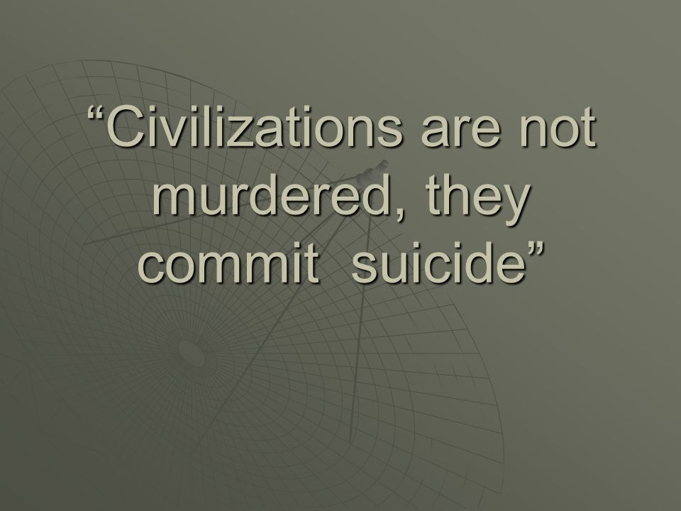 Civilizations are not murdered, they commit suicide