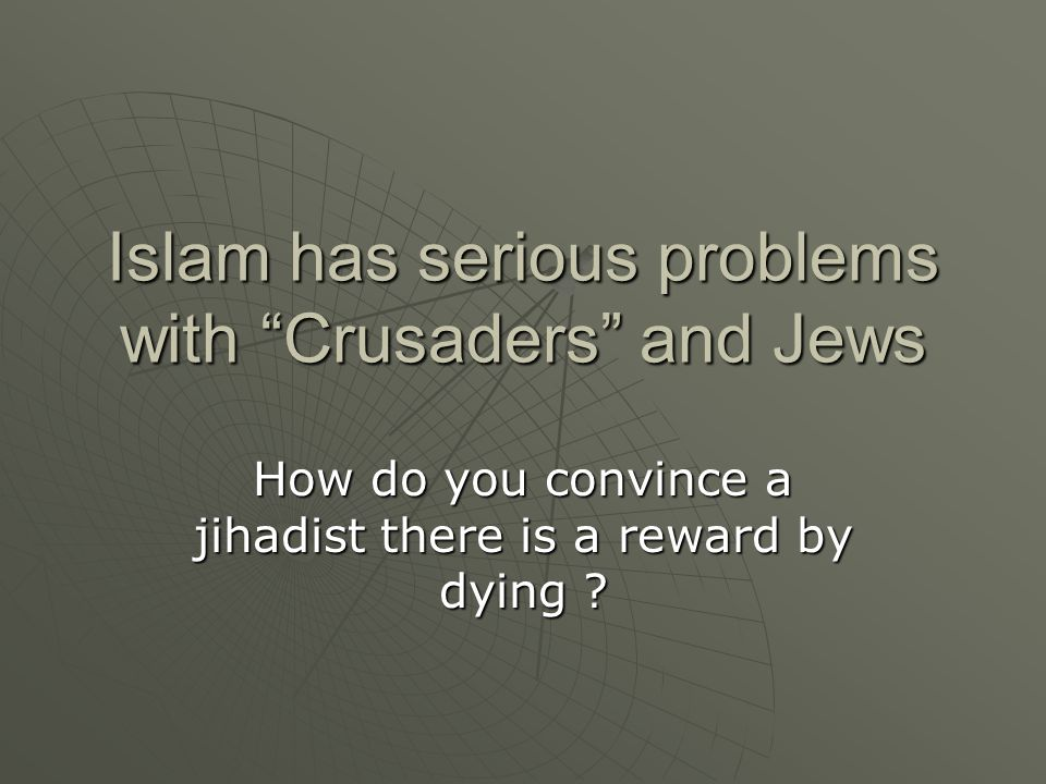 Islam has serious problems with Crusaders and Jews