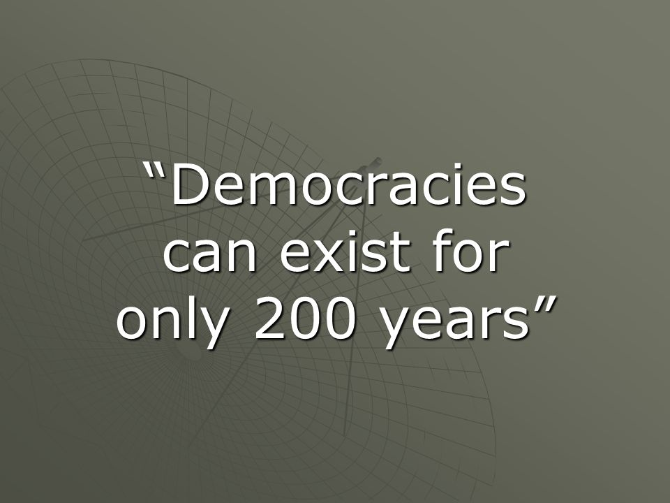 Democracies can exist for only 200 years