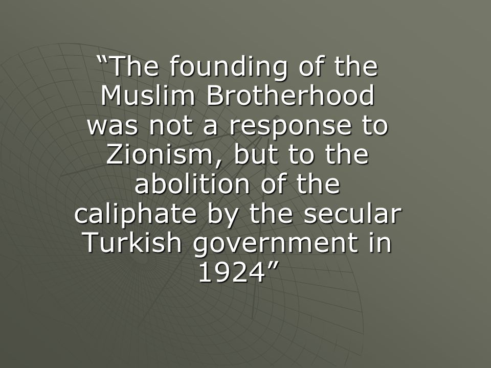 The founding of the Muslim Brotherhood was not a response to Zionism, but to the abolition of the caliphate by the secular Turkish government in 1924