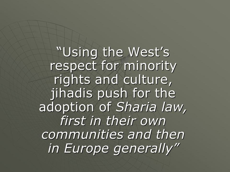 Using the West's respect for minority rights and culture, jihadis push for the adoption of Sharia law, first in their own communities and then in Europe generally