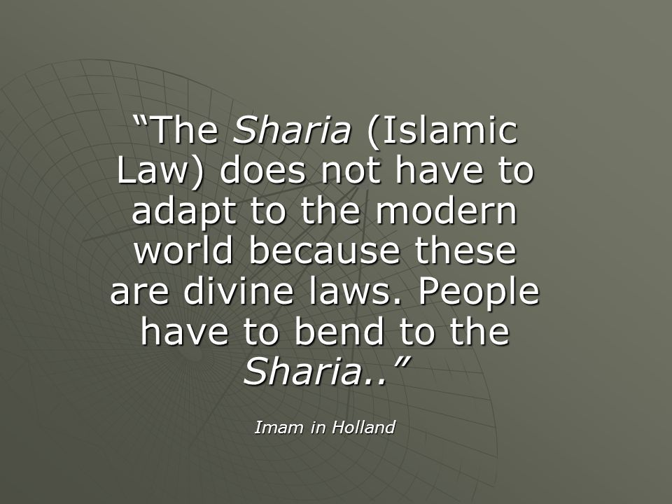 The Sharia (Islamic Law) does not have to adapt to the modern world because these are divine laws. People have to bend to the Sharia..