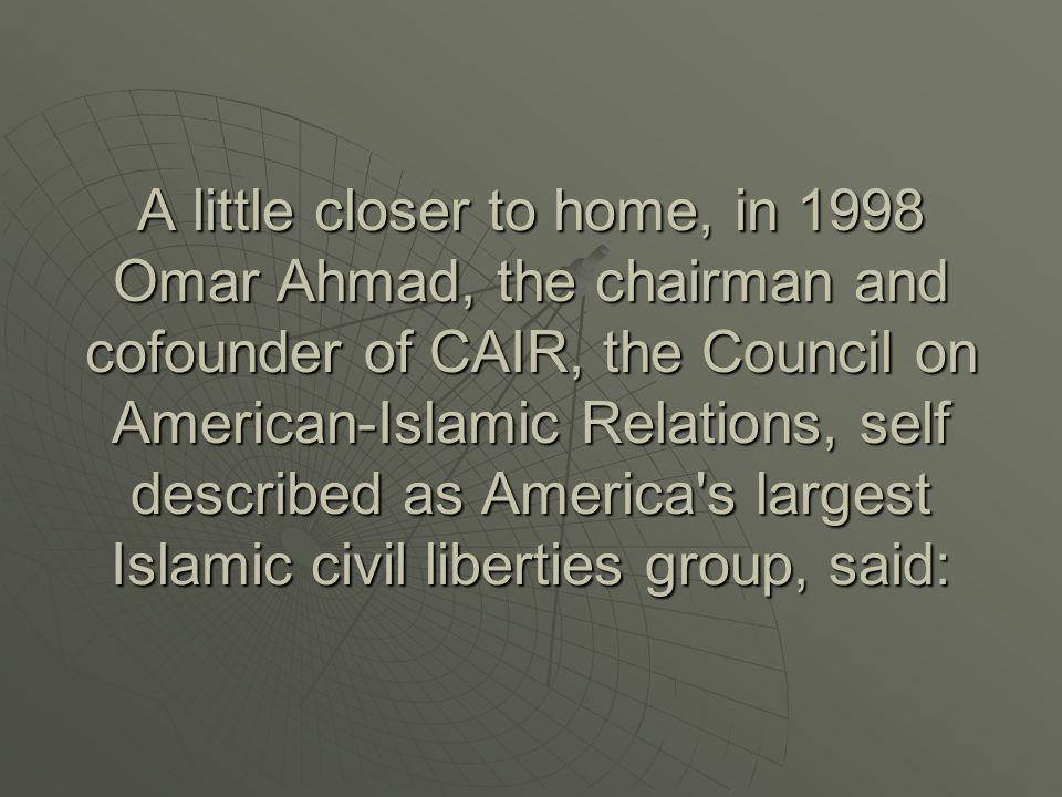 A little closer to home, in 1998 Omar Ahmad, the chairman and cofounder of CAIR, the Council on American-Islamic Relations, self described as America s largest Islamic civil liberties group, said: