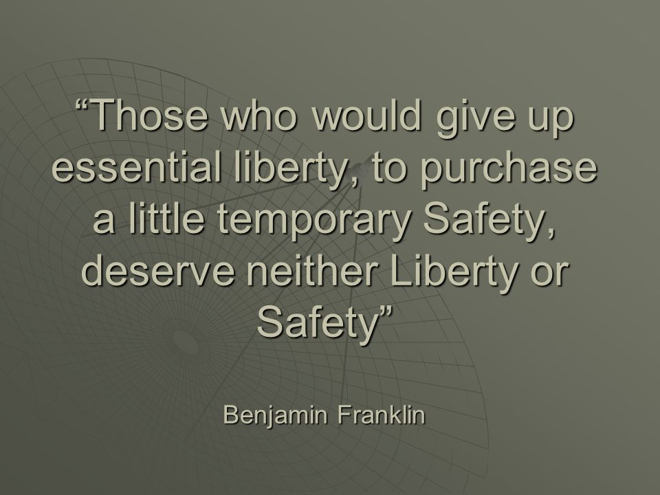 Those who would give up essential liberty, to purchase a little temporary Safety, deserve neither Liberty or Safety Benjamin Franklin