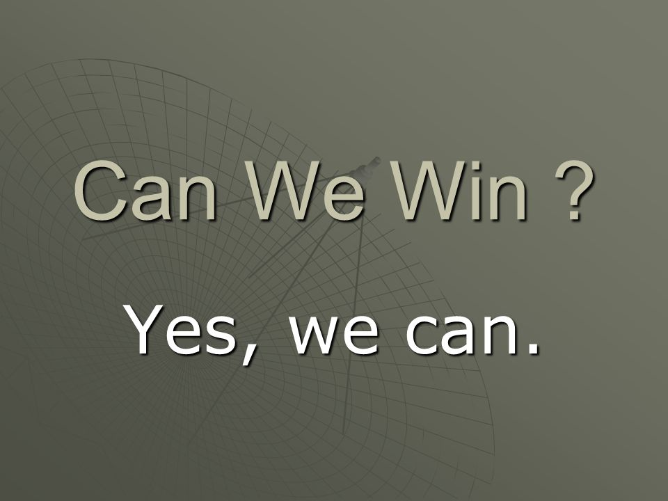 Can We Win Yes, we can.