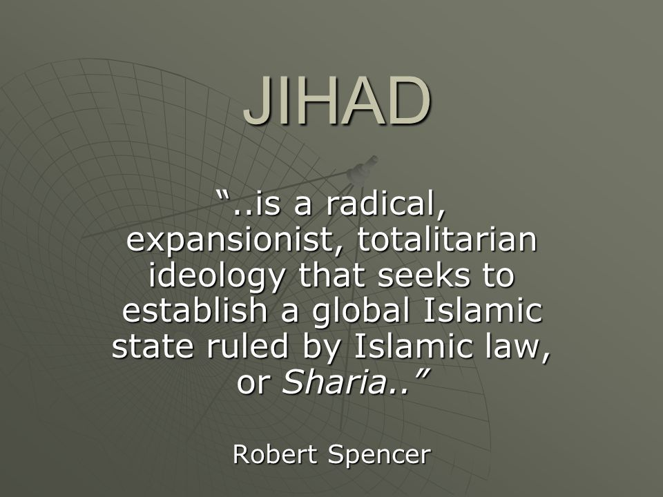 JIHAD ..is a radical, expansionist, totalitarian ideology that seeks to establish a global Islamic state ruled by Islamic law, or Sharia..
