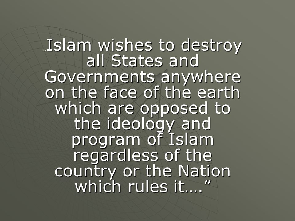 …Islam wishes to destroy all States and Governments anywhere on the face of the earth which are opposed to the ideology and program of Islam regardless of the country or the Nation which rules it….