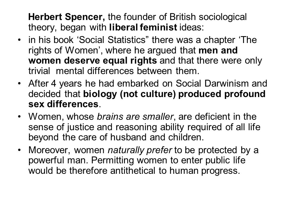 Herbert Spencer, the founder of British sociological theory, began with liberal feminist ideas: