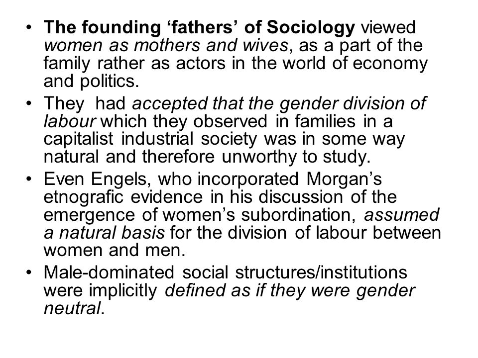 The founding 'fathers' of Sociology viewed women as mothers and wives, as a part of the family rather as actors in the world of economy and politics.