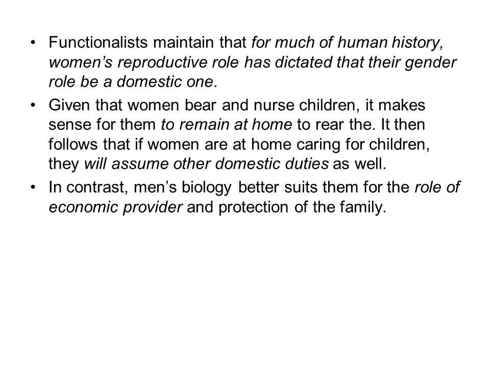 Functionalists maintain that for much of human history, women's reproductive role has dictated that their gender role be a domestic one.