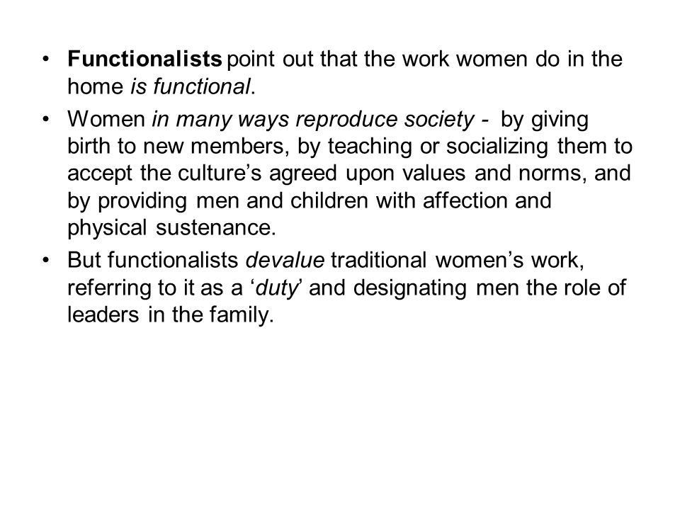 Functionalists point out that the work women do in the home is functional.