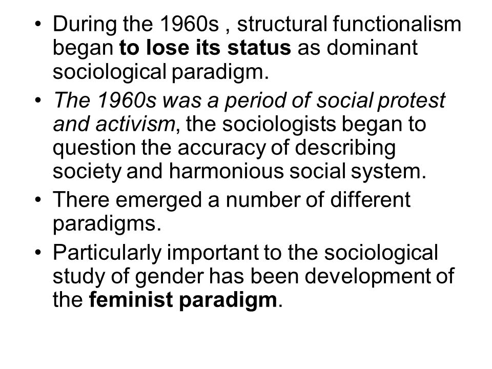 During the 1960s , structural functionalism began to lose its status as dominant sociological paradigm.