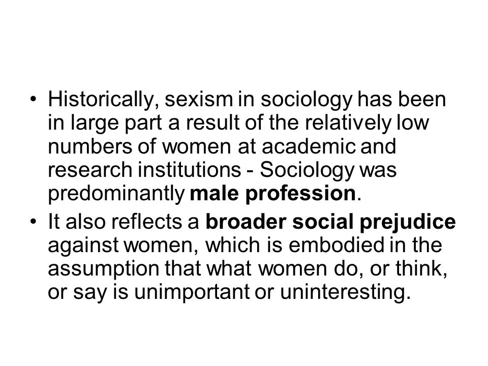 Historically, sexism in sociology has been in large part a result of the relatively low numbers of women at academic and research institutions - Sociology was predominantly male profession.
