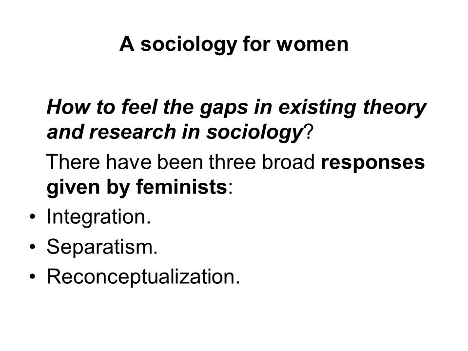 A sociology for women How to feel the gaps in existing theory and research in sociology There have been three broad responses given by feminists: