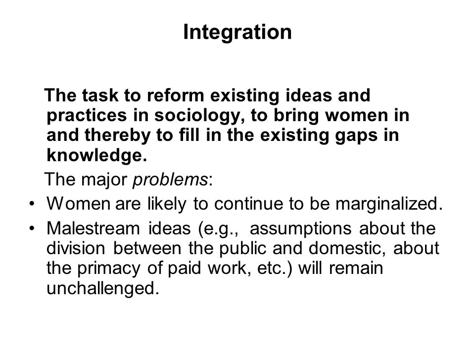 Integration The task to reform existing ideas and practices in sociology, to bring women in and thereby to fill in the existing gaps in knowledge.