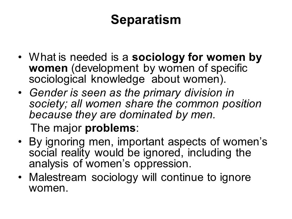 Separatism What is needed is a sociology for women by women (development by women of specific sociological knowledge about women).