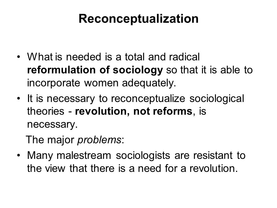 Reconceptualization What is needed is a total and radical reformulation of sociology so that it is able to incorporate women adequately.
