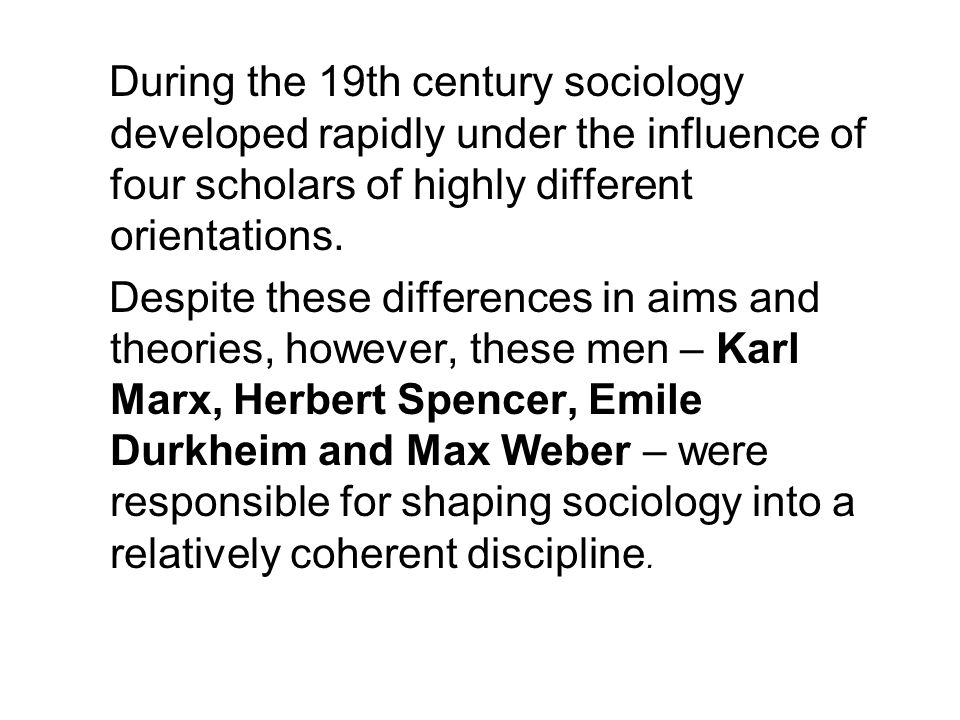 During the 19th century sociology developed rapidly under the influence of four scholars of highly different orientations.