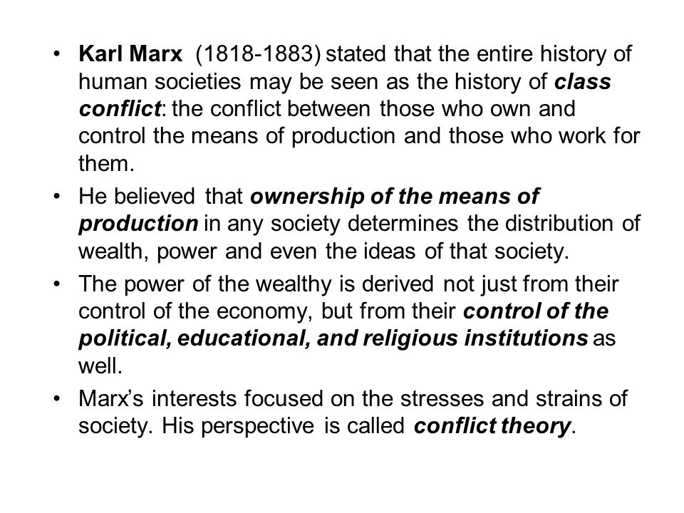 Karl Marx ( ) stated that the entire history of human societies may be seen as the history of class conflict: the conflict between those who own and control the means of production and those who work for them.