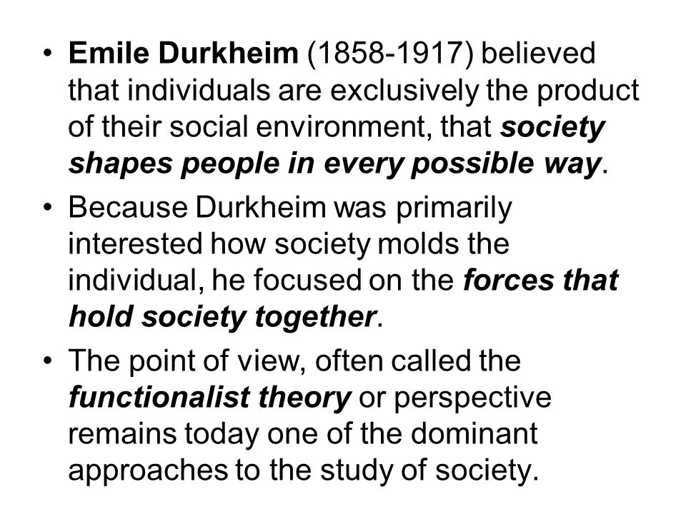 Emile Durkheim ( ) believed that individuals are exclusively the product of their social environment, that society shapes people in every possible way.