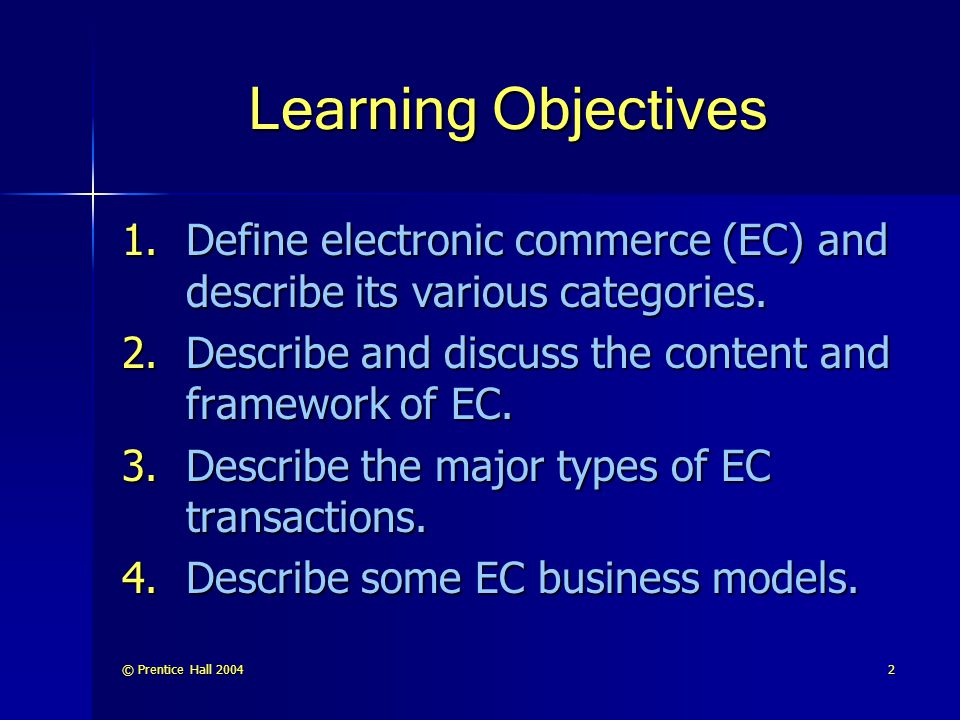 Learning Objectives Define electronic commerce (EC) and describe its various categories. Describe and discuss the content and framework of EC.