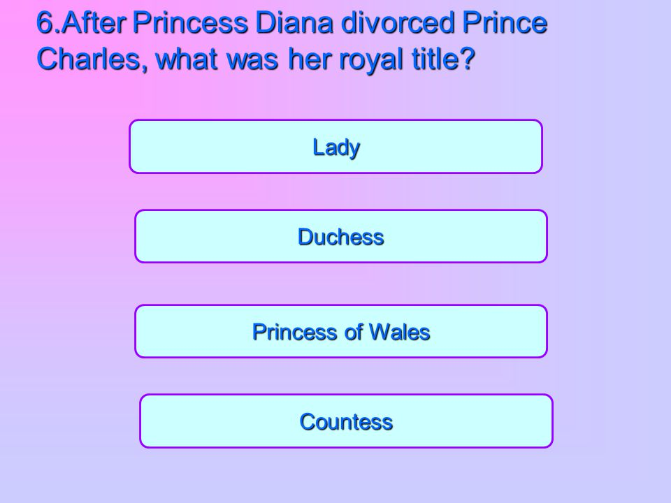 6.After Princess Diana divorced Prince Charles, what was her royal title