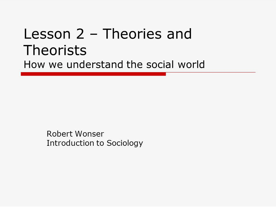 Lesson 2 – Theories and Theorists How we understand the social world