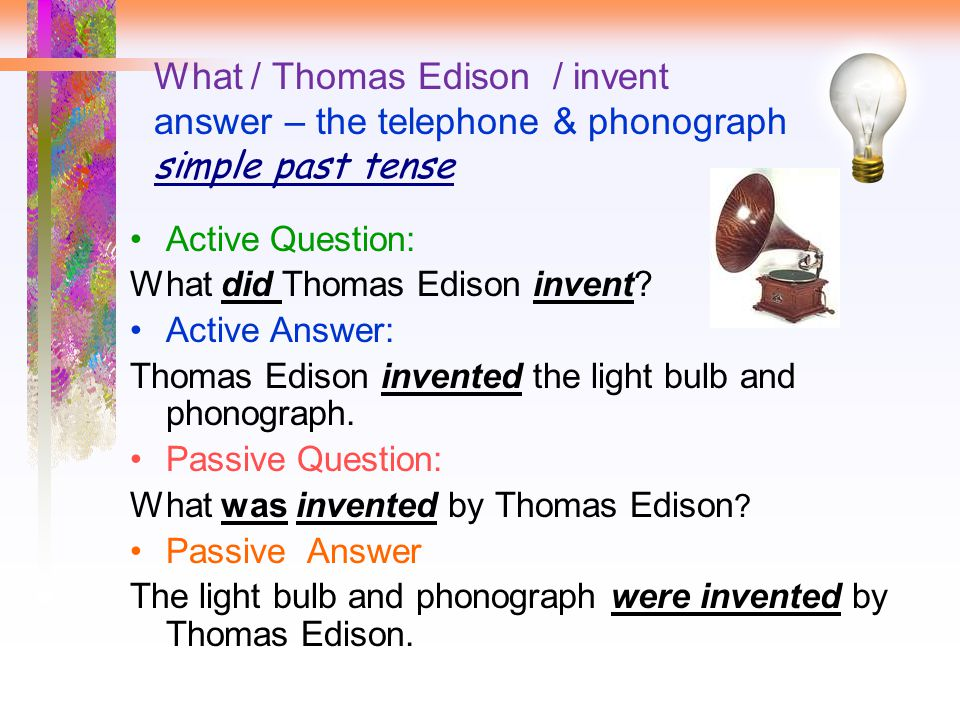 What / Thomas Edison / invent answer – the telephone & phonograph simple past tense