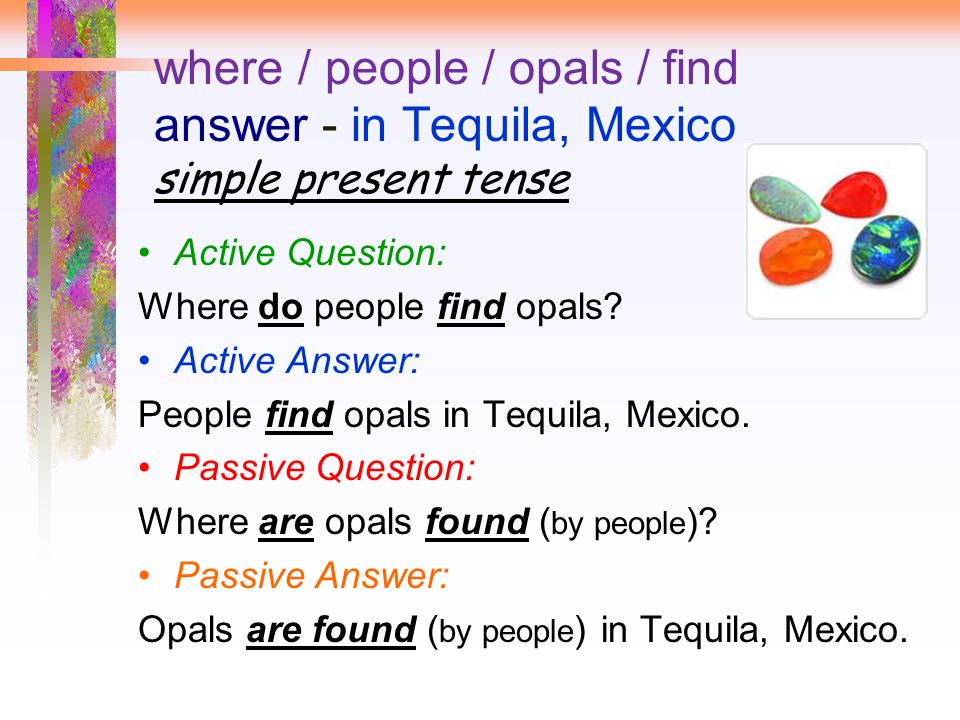where / people / opals / find answer - in Tequila, Mexico simple present tense