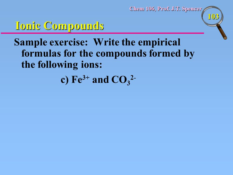 Ionic Compounds Sample exercise: Write the empirical formulas for the compounds formed by the following ions: