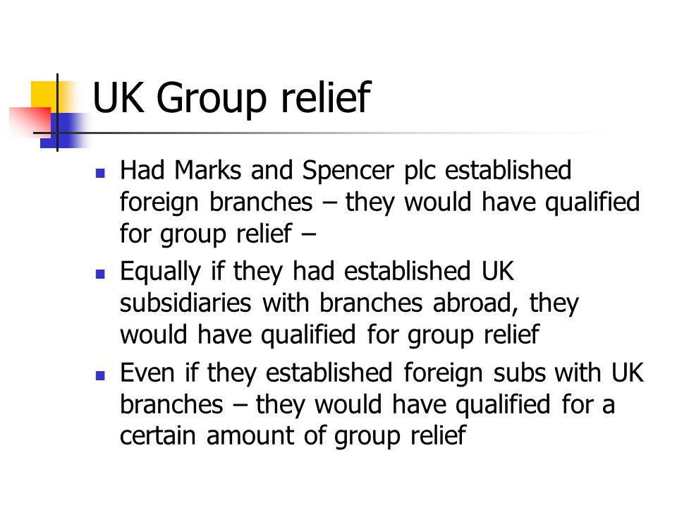 UK Group relief Had Marks and Spencer plc established foreign branches – they would have qualified for group relief –