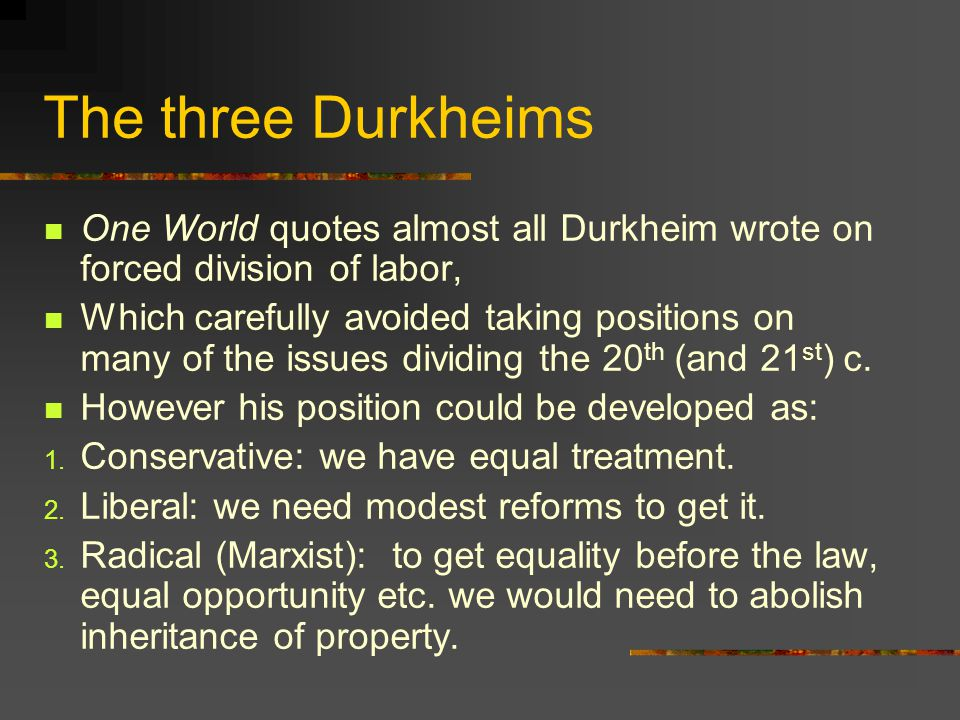 The three Durkheims One World quotes almost all Durkheim wrote on forced division of labor,