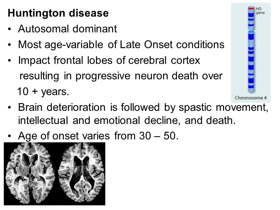 Huntington disease Autosomal dominant. Most age-variable of Late Onset conditions. Impact frontal lobes of cerebral cortex.