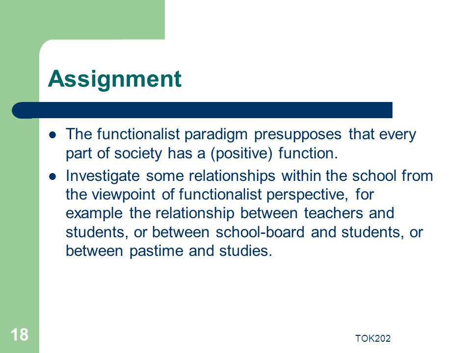 Assignment The functionalist paradigm presupposes that every part of society has a (positive) function.