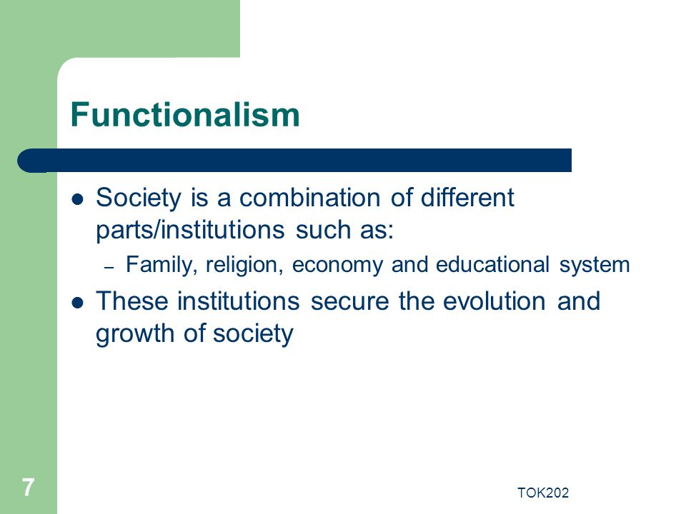 Functionalism Society is a combination of different parts/institutions such as: Family, religion, economy and educational system.