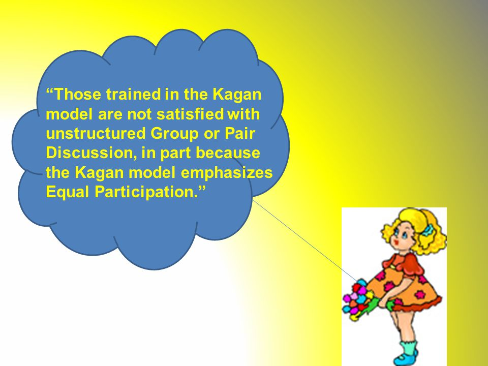 Those trained in the Kagan model are not satisfied with unstructured Group or Pair Discussion, in part because the Kagan model emphasizes Equal Participation.