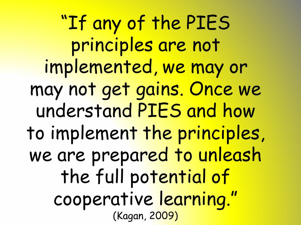 If any of the PIES principles are not implemented, we may or may not get gains. Once we understand PIES and how to implement the principles, we are prepared to unleash the full potential of cooperative learning.