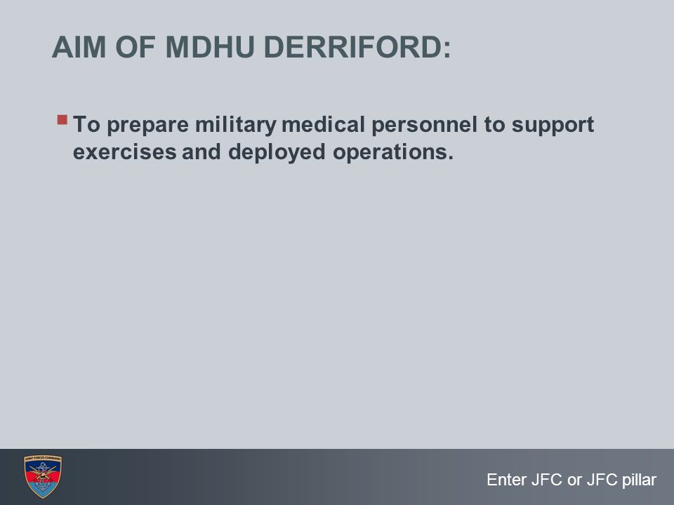 AIM OF MDHU DERRIFORD: To prepare military medical personnel to support exercises and deployed operations.