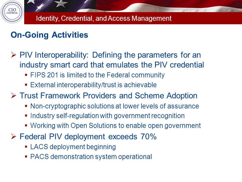 On-Going Activities PIV Interoperability: Defining the parameters for an industry smart card that emulates the PIV credential.
