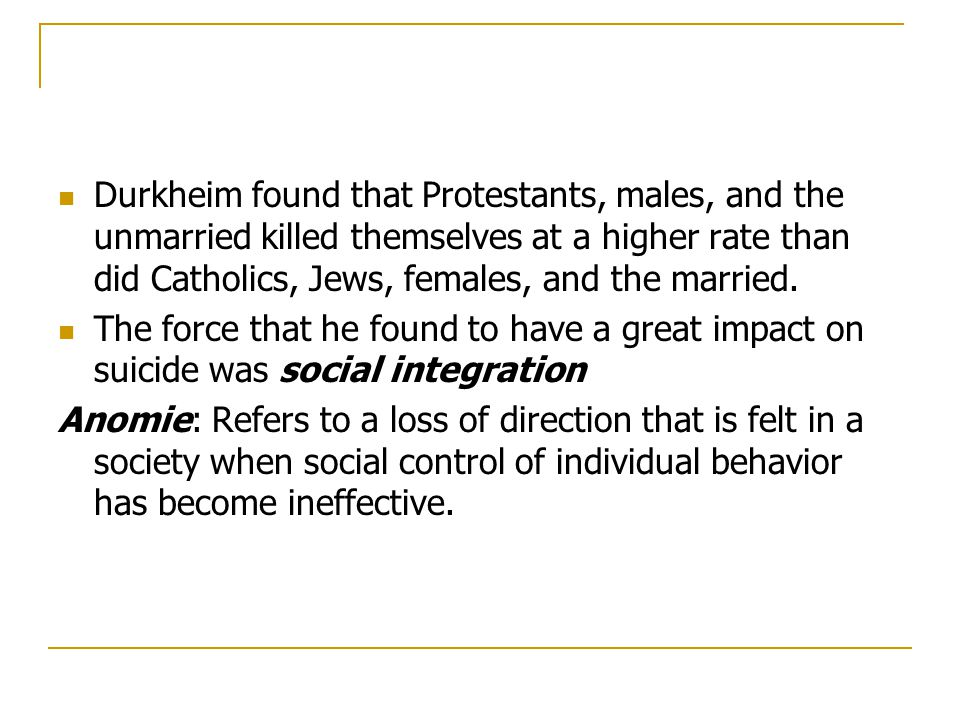 Durkheim found that Protestants, males, and the unmarried killed themselves at a higher rate than did Catholics, Jews, females, and the married.